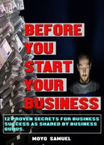 BEFORE YOU START YOUR BUSINESS (12 Proven Secrets For Business Success As Shared By Business Gurus)