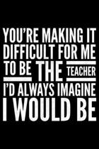 You're making it difficult for me to be the teacher I'd always imagine I would be