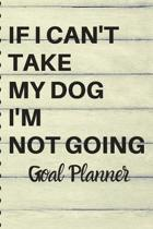 If I Can't Take My Dog I'm Not Going GOAL PLANNER: 6x9 - 70 Page Notebook - Undated Goal Planner - Funny Dog Lover Gift