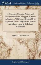 A Discourse Upon the Nature and Design of the Lord's Supper, with the Advantages, Which May Reasonably Be Expected, from a Regular and Serious Attendance Upon It. by Robert Gentleman