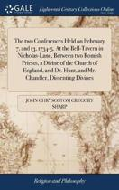 The Two Conferences Held on February 7, and 13, 1734-5. at the Bell-Tavern in Nicholas-Lane, Between Two Romish Priests, a Divine of the Church of England, and Dr. Hunt, and Mr. Chandler, Dissenting Divines