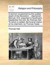 A Sermon Occasioned by the Sudden Death of the Reverend ... Zephaniah Marryat, D.D. Preached in Southwark, September the 22d. by Thomas Hall. to Which Is Added, the Funeral Oration at His Interment, by Thomas Towle. ...