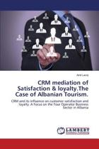 Crm Mediation of Satisfaction & Loyalty.the Case of Albanian Tourism.