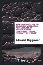 Astro-Theology; Or, the Religion of Astronomy, 4 Lectures, in Reference to the Controversy on ...