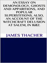 An essay on demonology, ghosts and apparitions, and popular superstitions also, an account of the witchcraft delusion at Salem, in 1692