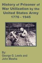 History of Prisoner of War Utilization by the United States Army 1776 - 1945