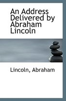 An Address Delivered by Abraham Lincoln