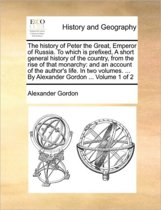 The History of Peter the Great, Emperor of Russia. to Which Is Prefixed, a Short General History of the Country, from the Rise of That Monarchy