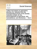 Letters and Papers on Agriculture, Planting, &c. Selected from the Correspondence-Book of the Society Instituted at Bath, for the Encouragement of Agriculture, Arts, Manufactures, and Commerce, ... Vol.V