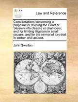 Considerations Concerning a Proposal for Dividing the Court of Session Into Classes or Chambers; And for Limiting Litigation in Small Causes; And for the Revival of Jury-Trial in Certain Civil Actions.