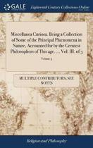 Miscellanea Curiosa. Being a Collection of Some of the Principal Ph�nomena in Nature, Accounted for by the Greatest Philosophers of This Age. ... Vol. III. of 3; Volume 3