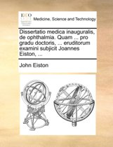 Dissertatio Medica Inauguralis, de Ophthalmia. Quam ... Pro Gradu Doctoris, ... Eruditorum Examini Subjicit Joannes Eiston, ...