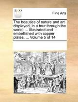 The Beauties of Nature and Art Displayed, in a Tour Through the World; ... Illustrated and Embellished with Copper Plates. ... Volume 5 of 14