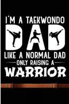 I'm A Taekwondo Dad Like A Normal Dad Only Raising A Warrior