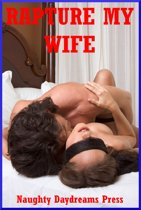 Rapture My Wife: Five Explicit Sexy Wife Erotica Stories