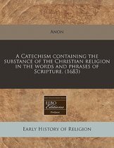 A Catechism Containing the Substance of the Christian Religion in the Words and Phrases of Scripture. (1683)