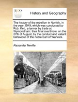 The History of the Rebellion in Norfolk, in the Year 1549; Which Was Conducted by Rob. Kett, a Tanner by Trade at Wymondham