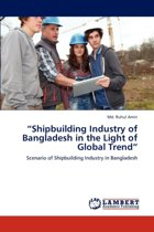Shipbuilding Industry of Bangladesh in the Light of Global Trend