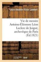 Vie de Messire Antoine- l onore L on Leclerc de Juign , Archev que de Paris
