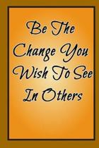 Be The Change You Wish To See In Others