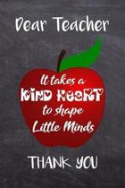 Dear Teacher, It Takes A Kind Heart To Shape Little Minds, Thank You.