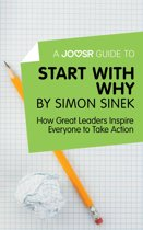 A Joosr Guide to… Start with Why by Simon Sinek: How Great Leaders Inspire Everyone to Take Action