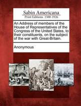 An Address of Members of the House of Representatives of the Congress of the United States, to Their Constituents, on the Subject of the War with Great-Britain.