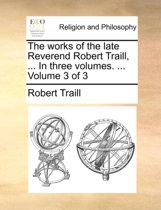 The Works of the Late Reverend Robert Traill, ... in Three Volumes. ... Volume 3 of 3