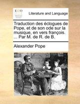 Traduction Des clogues de Pope, Et de Son Ode Sur La Musique, En Vers Fran ois. ... Par M. de R. de B.