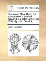 Simon and Mary. Being the Substance of a Sermon Preach'd in Exeter, in the Year 1744. by John Cennick,