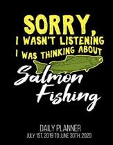 Sorry, I Wasn't Listening I Was Thinking About Salmon Fishing Daily Planner July 1st, 2019 To June 30th, 2020: Funny Fisherman Dad Husband Daily Plann