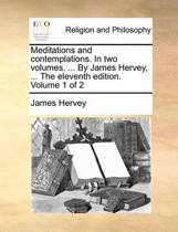 Meditations and Contemplations. in Two Volumes. ... by James Hervey, ... the Eleventh Edition. Volume 1 of 2