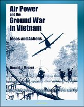 Air Power and the Ground War in Vietnam: Ideas and Actions - Counterinsurgency, Air Power Theories, Secret Bombing, Supporting Ground Combat Forces, Gunships, Interservice Differences