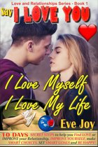 Say 'I Love You: I Love Myself, I Love My Life' and mean it: 10 Days Secret Steps to Help you Find Love or Improve Your Relationship, Improve Yourself and Make Smart Choices, Set Smart Goals And Be Happy