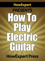 How To Play Electric Guitar: Your Step-By-Step Guide To Playing The Electric Guitar Like a Pro