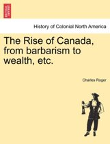 The Rise of Canada, from Barbarism to Wealth, Etc.