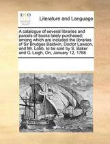 A Catalogue of Several Libraries and Parcels of Books Lately Purchased; Among Which Are Included the Libraries of Sir Brydges Baldwin, Doctor Lawson, and Mr. Lobb, to Be Sold by S. Baker and G. Leigh, On, January 12, 1768