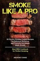 Smoke Like a Pro: 50 Electric Smoker Cooker Recipes for Delicious Barbecue and Flavorful Grill Meals Made Simple, Best BBQ Cookbook for