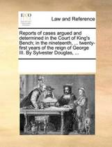 Reports of Cases Argued and Determined in the Court of King's Bench; In the Nineteenth, ... Twenty-First Years of the Reign of George III. by Sylvester Douglas,