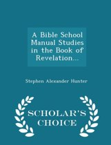 A Bible School Manual Studies in the Book of Revelation... - Scholar's Choice Edition