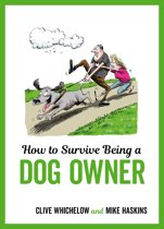How to Survive Being a Dog Owner: Tongue-In-Cheek Advice and Cheeky Illustrations about Being a Dog Owner