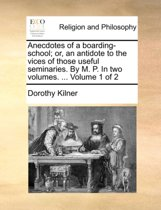 Anecdotes of a Boarding-School; Or, an Antidote to the Vices of Those Useful Seminaries. by M. P. in Two Volumes. ... Volume 1 of 2