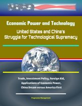 Economic Power and Technology: United States and China's Struggle for Technological Supremacy - Trade, Investment Policy, Foreign Aid, Applications of Economic Power, China Dream versus America First