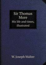Sir Thomas More His Life and Times, Illustrated