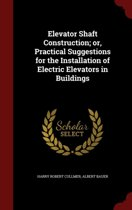 Elevator Shaft Construction; Or, Practical Suggestions for the Installation of Electric Elevators in Buildings