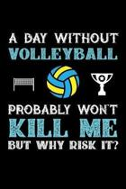 A Day Without Volleyball Probably Won't Kill Me But Why Risk It?: Weekly 100 page 6 x 9 journal to jot down your ideas and notes