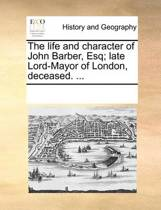 The Life and Character of John Barber, Esq; Late Lord-Mayor of London, Deceased. ...