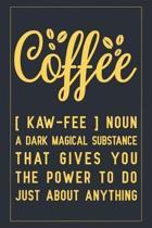 Coffee [ kaw-fee ] Noun