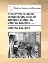 Observations on an Extraordinary Case of Ruptured Uterus. by Andrew Douglas, ...