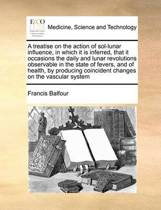 A Treatise on the Action of Sol-Lunar Influence, in Which It Is Inferred, That It Occasions the Daily and Lunar Revolutions Observable in the State of Fevers, and of Health, by Producing Coincident Changes on the Vascular System